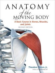 Anatomy of the Moving Body: A Basic Course in Bones, Muscles, and Joints / Edition 2 by Theodore Dimon Jr. Download