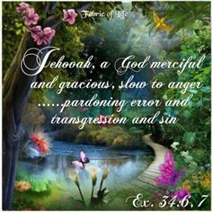Ex 34:6,7 Jehovah a God Merciful and gracious,slow to anger..... pardoning sin and transgression""