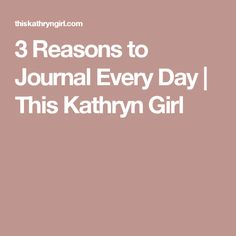 3 Reasons to Journal Every Day | This Kathryn Girl