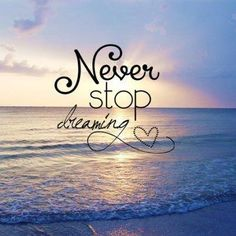 """Never stop dreaming."" Keep the passion alive in your hearts! Mijn moedgevende zinnetje"