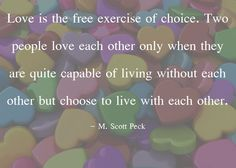 Love is the free exercise of choice. Two people love each other only when they are quite capable of living without each other but choose to live with each other. – M. Scott Peck