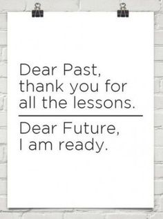 """Dear Past, thank you for all the lessons. Dear Future, I am ready."" - Unknown #quotes #writing *"