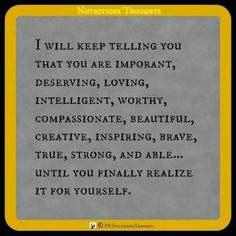I will keep telling you that you are important, deserving, loving, intelligent, worthy, creative, inspiring, brave, true, strong and able.....Until you finally realize it for yourself.  Shared from Namaste Cafe