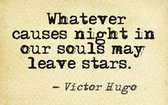 Whatever causes night in our souls may leave stars. Victor Hugo