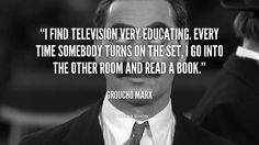 I find television very educating. Every time somebody turns on the set, I go into the other room and read a book. - Groucho Marx at Lifehack QuotesMore great quotes at http://quotes.lifehack.org/by-author/groucho-marx/