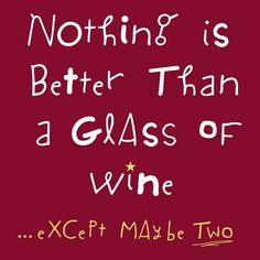 Nothing is better than a glass of Wine.. except maybe two...