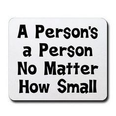 A person's a person no matter how small.