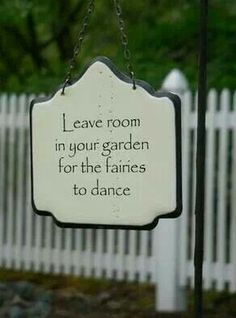 """""""Leave room in your garden for the fairies to dance."""""""