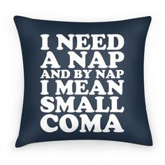 I Need A Nap And By Nap I Mean Small Coma Pillow
