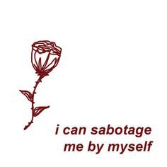 I can sabotage me all by myself.