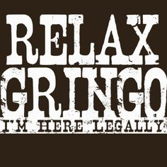 Relax Gringo I'm Here Legally Funny Novelty T-Shirt Your Choice of S,M,L,XL,2XL,3XL. $16.99, via Etsy.