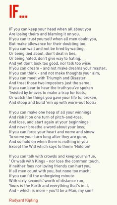 IF by Rudyard Kipling -- a tribute to Leander Starr Jameson and written in the form of paternal advice to the poet's son. The poem 'If' is inspirational, motivational, and a set of rules for 'grown-up' living... a blueprint for personal integrity, behaviour and self-development. http://www.businessballs.com/ifpoemrudyardkipling.htm