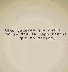 Si no quieres que duela, no le des la importancia que no merece. #frases