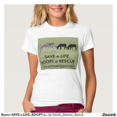 Burro~SAVE a LIFE, ADOPT a RESCUE T-Shirt  http://www.zazzle.com/burro_save_a_life_adopt_a_rescue_t_shirt-235233191812247667