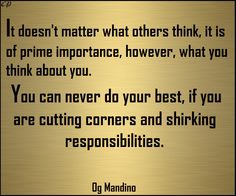 It does not matter what others think, it is of prime importance, however, what you think about you. You can never do your best, which should always be your trademark, if you are cutting corners and shirking responsibilities. - Og Mandino