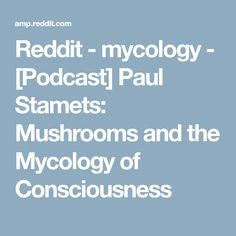 Reddit - mycology - [Podcast] Paul Stamets: Mushrooms and the Mycology of Consciousness