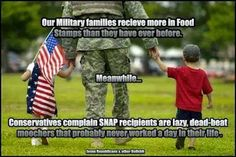 Out military families receive more in Food Stamps than they have ever before. Meanwhile ... conservatives complain SNAP recipients are lazy, dead-beat moochers that probably never worked a day in their life. | Do not vote for the party that spends millions trying to drive a wedge between the middle class and the poor. We must all stick together and oust these idiots in 2014/2016. Vote Blue!