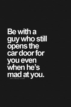 be with a guy who still opens the car door for you even when he's mad at you.
