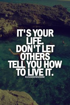Don't let people walk all over it or take control of it. It's your life if you make mistakes you'll learn from them... So live YOUR life