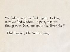 In failure, may we find dignity. In loss, may we find wisdom. In pain, may we find growth. May our souls rise. - Phil Tucker, The White Song King Quotes, Poem Quotes, Qoutes, Poems, Star Quotes, Best Quotes, Life Hurts, Failure Quotes, Fantasy Books