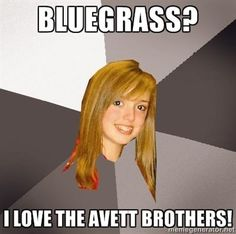 """This happens all the time... I say """"I love bluegrass"""" and other people my age always say """"Oh, do you like the Avett Brothers?"""""""