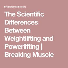 The Scientific Differences Between Weightlifting and Powerlifting | Breaking Muscle