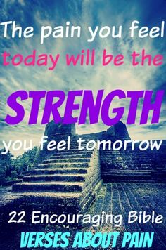 The Pain You Feel Today Will Be The Strength You Feel Tomorrow! Check Out 22 Encouraging Bible Verses About Pain