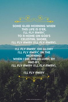 Some glad morning when this life is o'er, I'll fly away; To a home on God's celestial shore, I'll fly... - I'll Fly Away at Spoken.ly