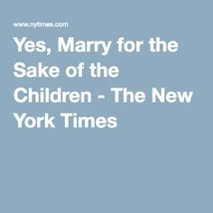 Yes, Marry for the Sake of the Children - The New York Times