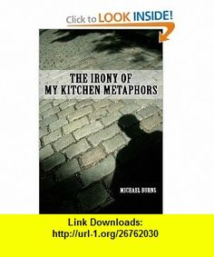 The Irony Of My Kitchen Metaphors (9780557243716) Michael Burns , ISBN-10: 0557243718  , ISBN-13: 978-0557243716 ,  , tutorials , pdf , ebook , torrent , downloads , rapidshare , filesonic , hotfile , megaupload , fileserve