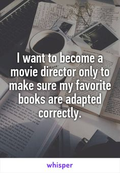 I want to become a movie director only to make sure my favorite books are adapted correctly.