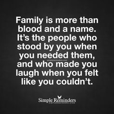 Family is more than blood and a name Family is more than blood and a name. It's the people who stood by you when you needed them, and who made you laugh when you felt like you couldn't. — Unknown Author