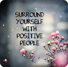 Surround yourself with positive people!
