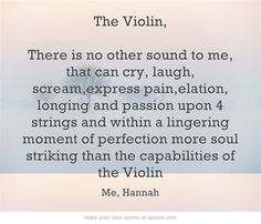 The Violin, There is no other sound to me, that can cry, laugh, scream,express pain,elation, longing and passion upon 4 strings and within a lingering moment of perfection more soul striking than the capabilities of the Violin