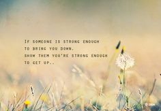 If someone is strong enough to bring you down, show them you're strong enough to get up