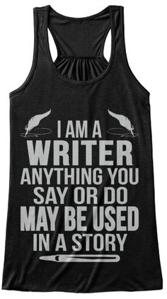 I'm a writer, anything you say or do may be used in a story TANK TOP!  So fun!