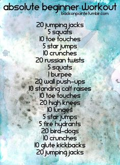 Are you brand new to fitness? Want to work out but dont know where to start? Intimidated by the burly men at the gym or Jillian Michaels abs? Well, heres an easy workout for you! Try doing this workout three to five times a week, and take as many breaks for water or to catch your breath as you need. As it gets easy for you, move up to another one of my workouts. Dont know what an exercise is? Click the name below to see a video of it! Jumping Jacks Squats Toe Touches