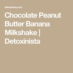 Chocolate Peanut Butter Banana Milkshake | Detoxinista