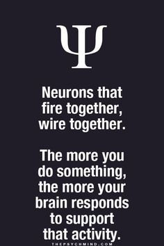 Neurons that fire together, wire together. The more you do something, the more your brain reponds to support that activity.
