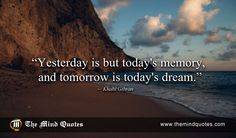 "themindquotes.com : Khalil Gibran Quotes on Inspiration and Time""Yesterday is but today's memory, and tomorrow is today's dream."" ~ Khalil Gibran"