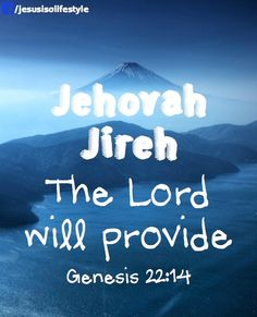 "(Genesis 22:14) So Abraham called that place The Lord Will Provide. And to this day it is said, ""On the mountain of the Lord it will be provided."""