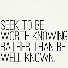 Seek to be worth knowing rather than be well known. http://www.jenthoden.com