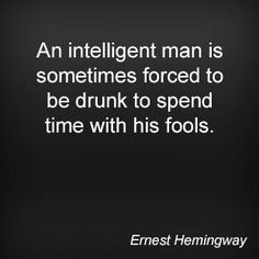 An intelligent man is sometimes forced to be drunk to spend time with his fools. Ernest Hemingway