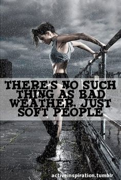 There Is No Such Thing As Bad Weather Just Soft People.  Don't let the rain stop you!!