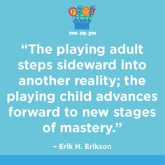 The playing adult steps sideways into another reality; the playing child advances forward to new stages of mastery