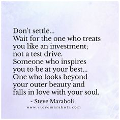 Don't settle… wait for the one who treats you like an investment; not a test drive. Someone who inspires you to be at your best… One who looks beyond your outer beauty and falls in love with your soul. - Steve Maraboli
