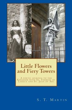 Little Flowers and Fiery Towers (Poetry in honor of St. Joan of Arc and St. Thérèse of Lisieux)