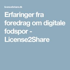 Erfaringer fra foredrag om digitale fodspor - License2Share