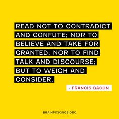 Read not to contradict and confute; nor to believe and take for granted; nor to find talk and discourse; but to weigh and consider. ~ Francis Bacon