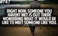 Right now, someone you haven't met is out there wondering what it would be like to meet someone like you.